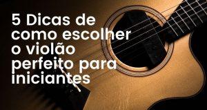 Comprar Violão: 5 Dicas de como escolher um violão perfeito
